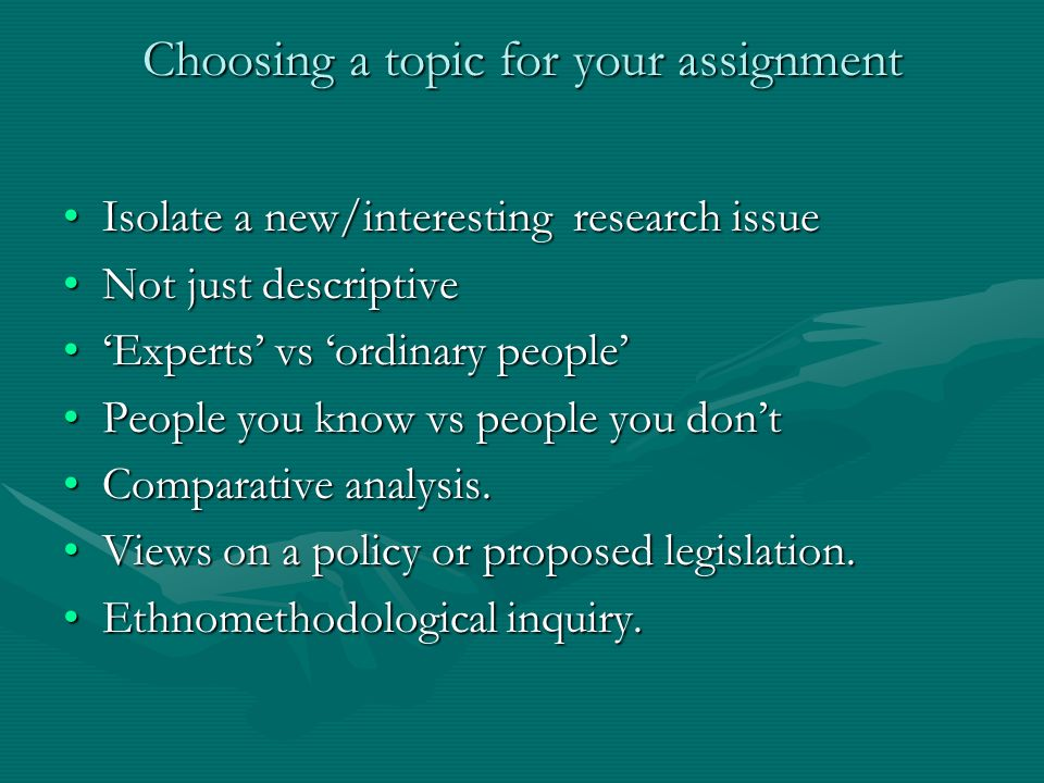 Choosing a topic for your assignment Isolate a new/interesting research issueIsolate a new/interesting research issue Not just descriptiveNot just descriptive Experts vs ordinary peopleExperts vs ordinary people People you know vs people you dontPeople you know vs people you dont Comparative analysis.Comparative analysis.
