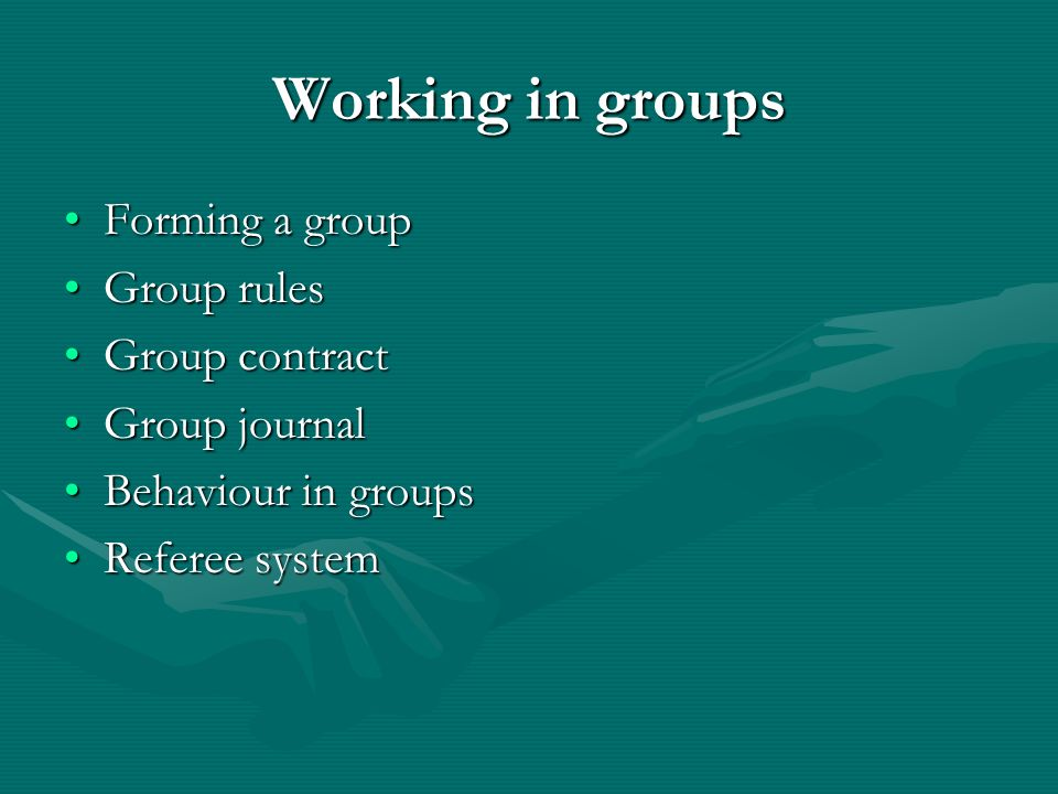 Working in groups Forming a groupForming a group Group rulesGroup rules Group contractGroup contract Group journalGroup journal Behaviour in groupsBehaviour in groups Referee systemReferee system