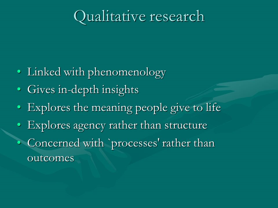 Qualitative research Linked with phenomenologyLinked with phenomenology Gives in-depth insightsGives in-depth insights Explores the meaning people give to lifeExplores the meaning people give to life Explores agency rather than structureExplores agency rather than structure Concerned with `processes rather than outcomesConcerned with `processes rather than outcomes