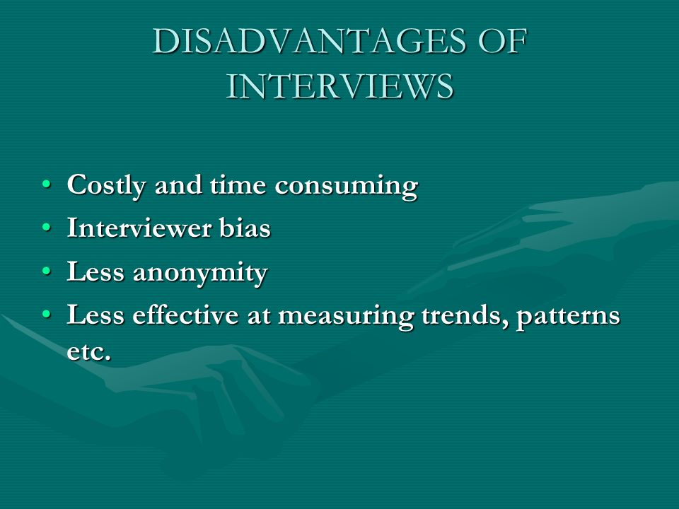 DISADVANTAGES OF INTERVIEWS Costly and time consumingCostly and time consuming Interviewer biasInterviewer bias Less anonymityLess anonymity Less effective at measuring trends, patterns etc.Less effective at measuring trends, patterns etc.