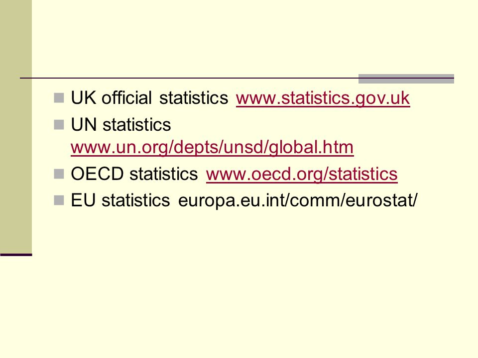 UK official statistics www.statistics.gov.ukwww.statistics.gov.uk UN statistics www.un.org/depts/unsd/global.htm www.un.org/depts/unsd/global.htm OECD