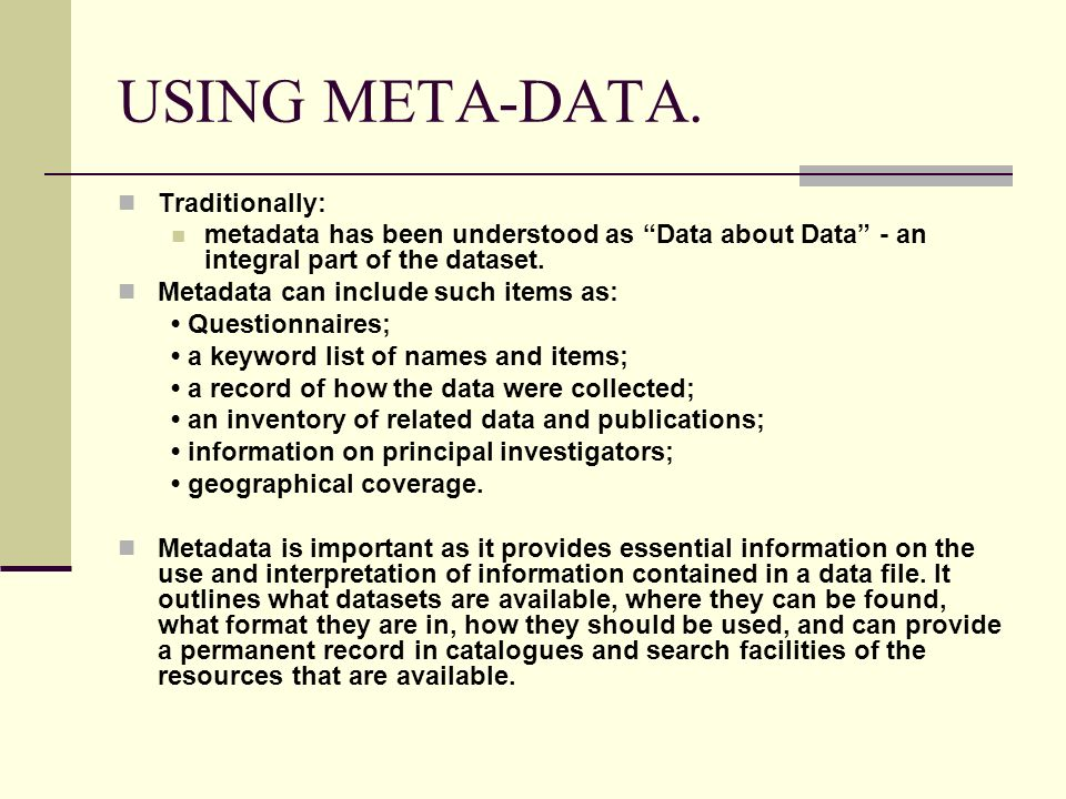 USING META-DATA. Traditionally: metadata has been understood as Data about Data - an integral part of the dataset. Metadata can include such items as: