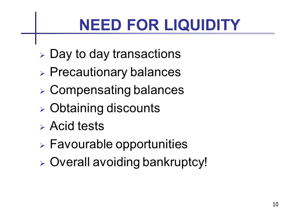 10 NEED FOR LIQUIDITY Day to day transactions Precautionary balances Compensating balances Obtaining discounts Acid tests Favourable opportunities Overall avoiding bankruptcy!
