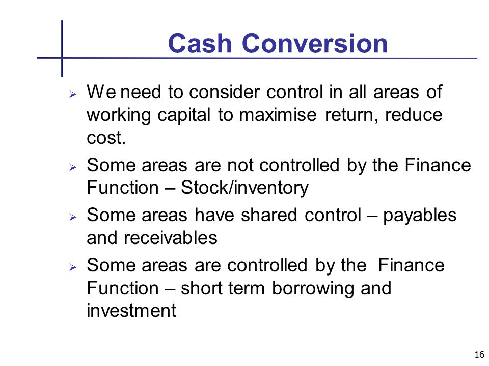 16 Cash Conversion We need to consider control in all areas of working capital to maximise return, reduce cost.
