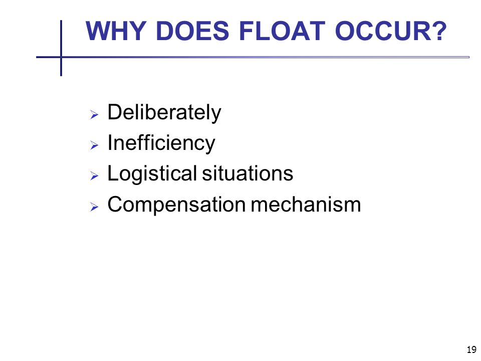 19 WHY DOES FLOAT OCCUR Deliberately Inefficiency Logistical situations Compensation mechanism