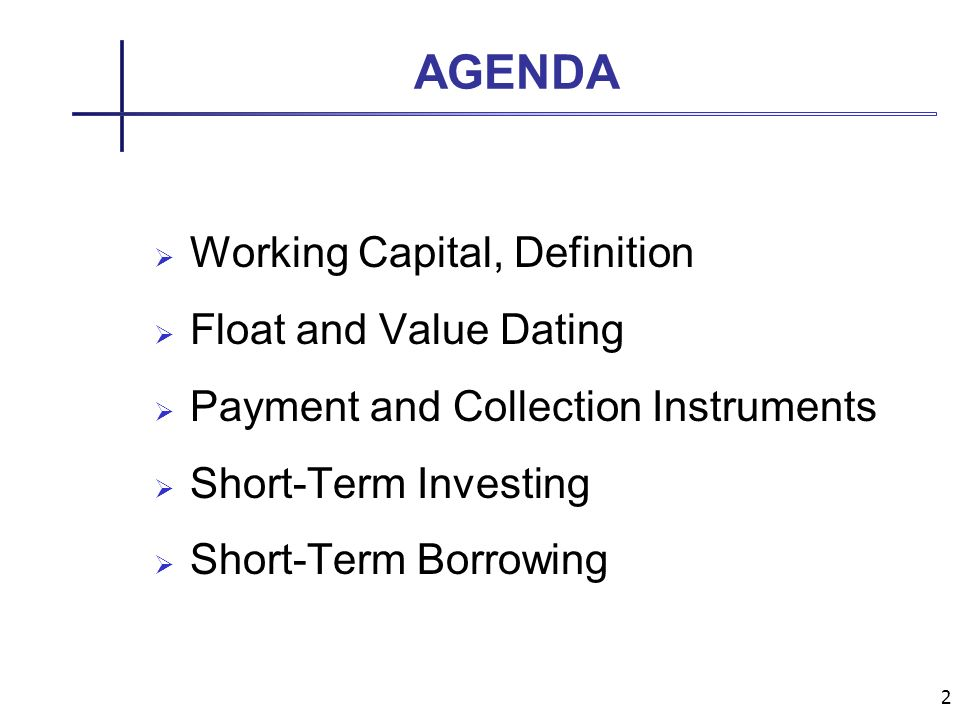 2 AGENDA Working Capital, Definition Float and Value Dating Payment and Collection Instruments Short-Term Investing Short-Term Borrowing