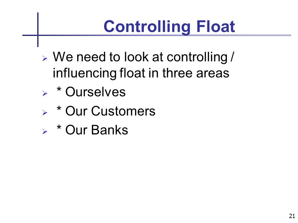 21 Controlling Float We need to look at controlling / influencing float in three areas * Ourselves * Our Customers * Our Banks