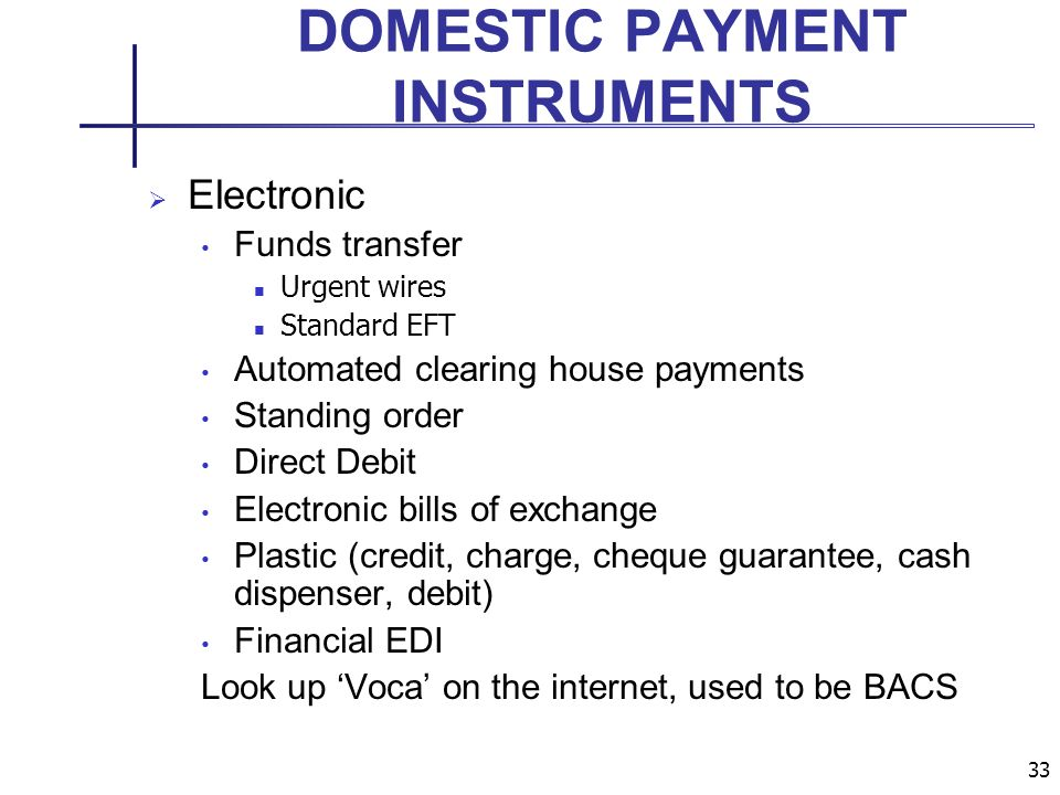 33 DOMESTIC PAYMENT INSTRUMENTS Electronic Funds transfer Urgent wires Standard EFT Automated clearing house payments Standing order Direct Debit Electronic bills of exchange Plastic (credit, charge, cheque guarantee, cash dispenser, debit) Financial EDI Look up Voca on the internet, used to be BACS