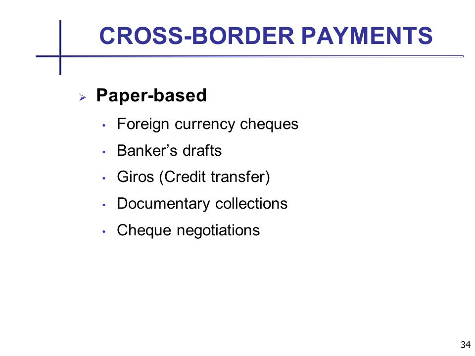 34 CROSS-BORDER PAYMENTS Paper-based Foreign currency cheques Bankers drafts Giros (Credit transfer) Documentary collections Cheque negotiations