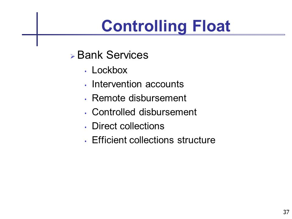 37 Controlling Float Bank Services Lockbox Intervention accounts Remote disbursement Controlled disbursement Direct collections Efficient collections structure