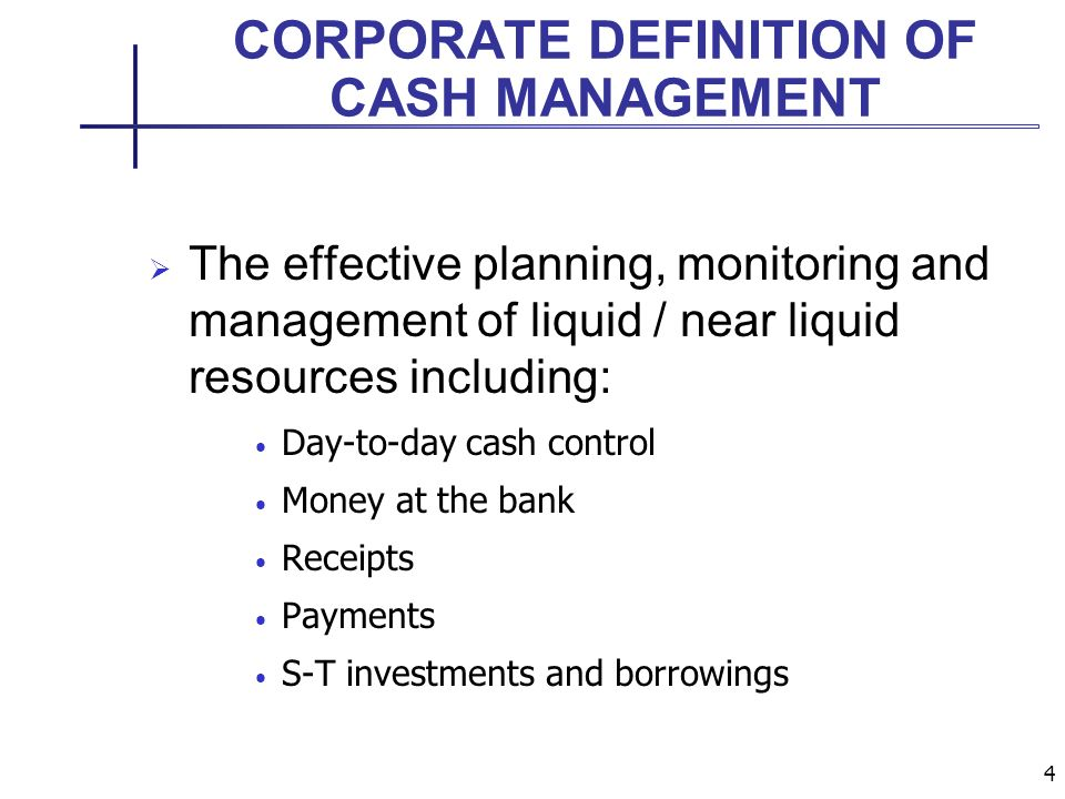 4 CORPORATE DEFINITION OF CASH MANAGEMENT The effective planning, monitoring and management of liquid / near liquid resources including: Day-to-day cash control Money at the bank Receipts Payments S-T investments and borrowings