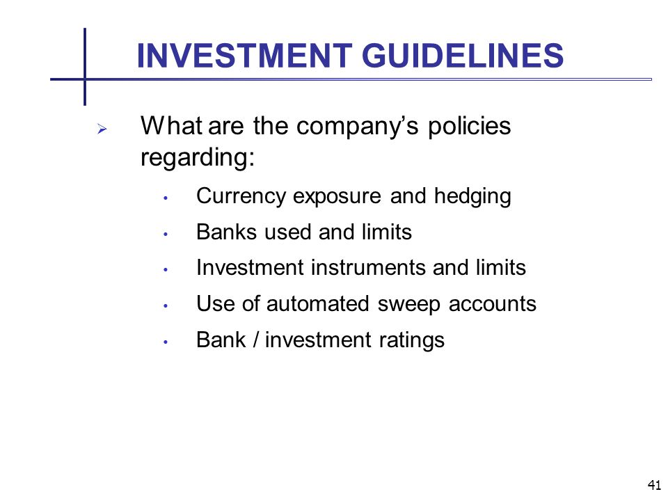 41 INVESTMENT GUIDELINES What are the companys policies regarding: Currency exposure and hedging Banks used and limits Investment instruments and limits Use of automated sweep accounts Bank / investment ratings