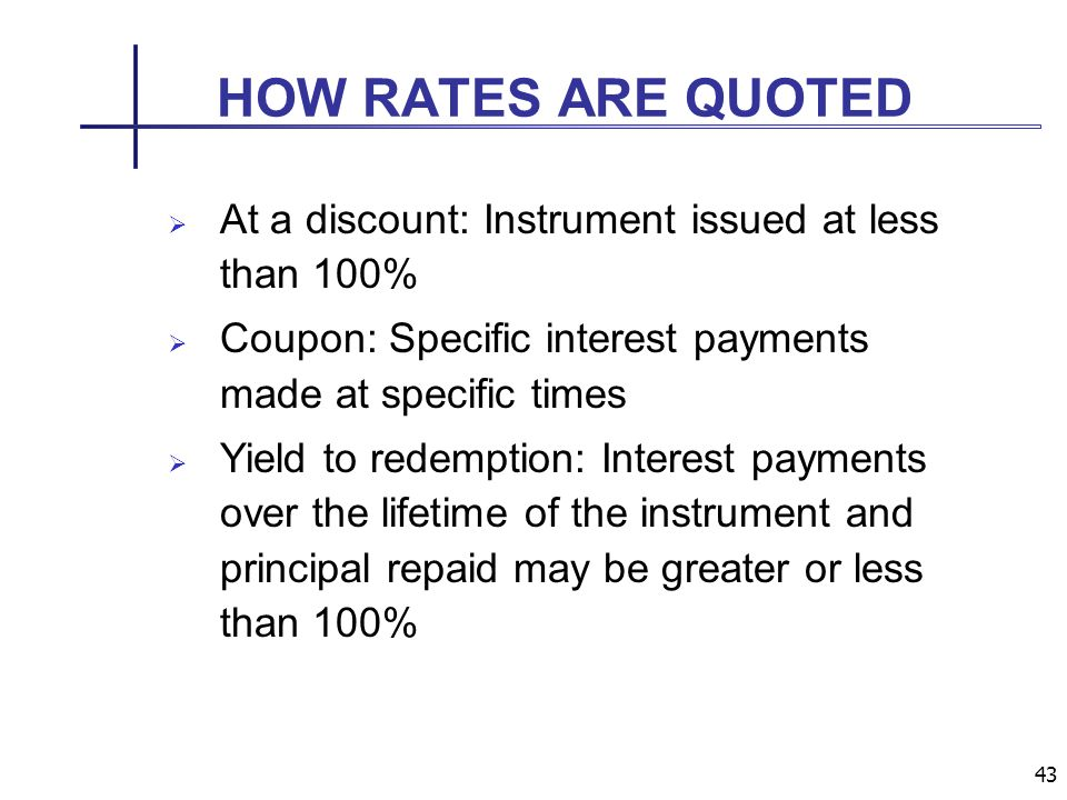 43 HOW RATES ARE QUOTED At a discount: Instrument issued at less than 100% Coupon: Specific interest payments made at specific times Yield to redemption: Interest payments over the lifetime of the instrument and principal repaid may be greater or less than 100%
