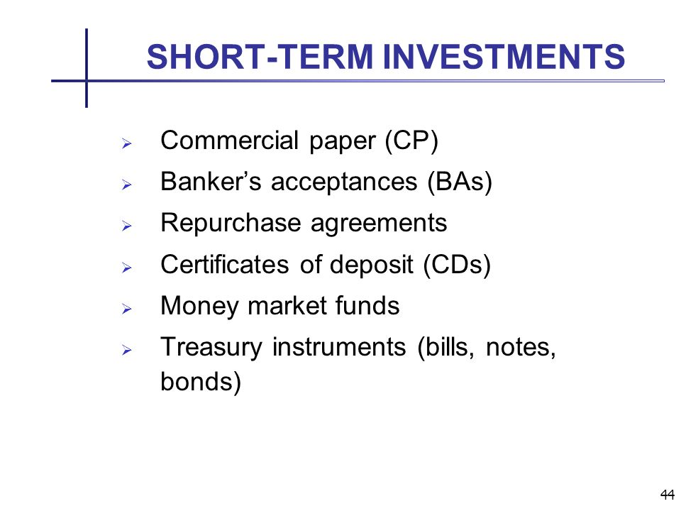 44 SHORT-TERM INVESTMENTS Commercial paper (CP) Bankers acceptances (BAs) Repurchase agreements Certificates of deposit (CDs) Money market funds Treasury instruments (bills, notes, bonds)