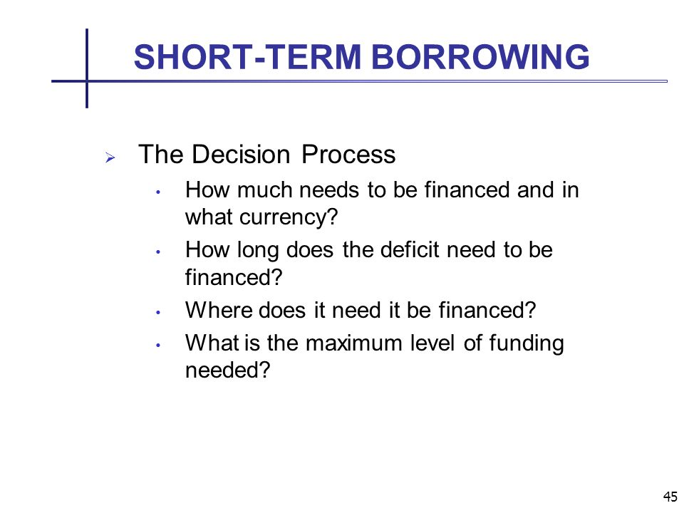 45 SHORT-TERM BORROWING The Decision Process How much needs to be financed and in what currency.