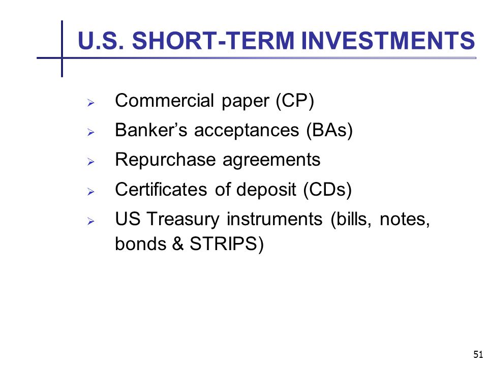 51 U.S. SHORT-TERM INVESTMENTS Commercial paper (CP) Bankers acceptances (BAs) Repurchase agreements Certificates of deposit (CDs) US Treasury instrum
