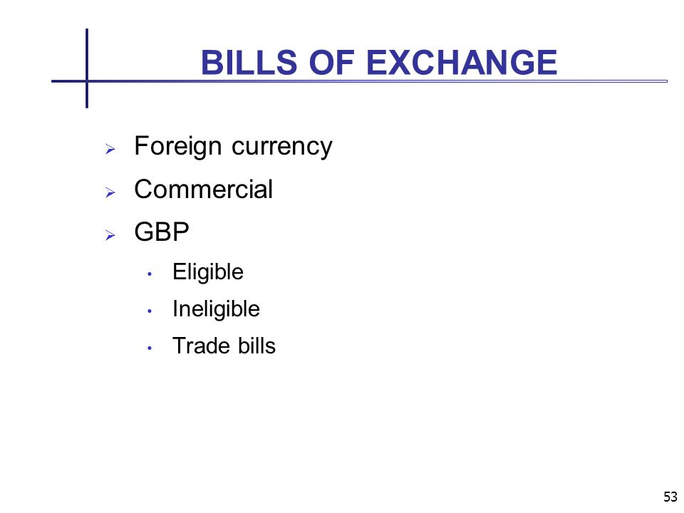 53 BILLS OF EXCHANGE Foreign currency Commercial GBP Eligible Ineligible Trade bills