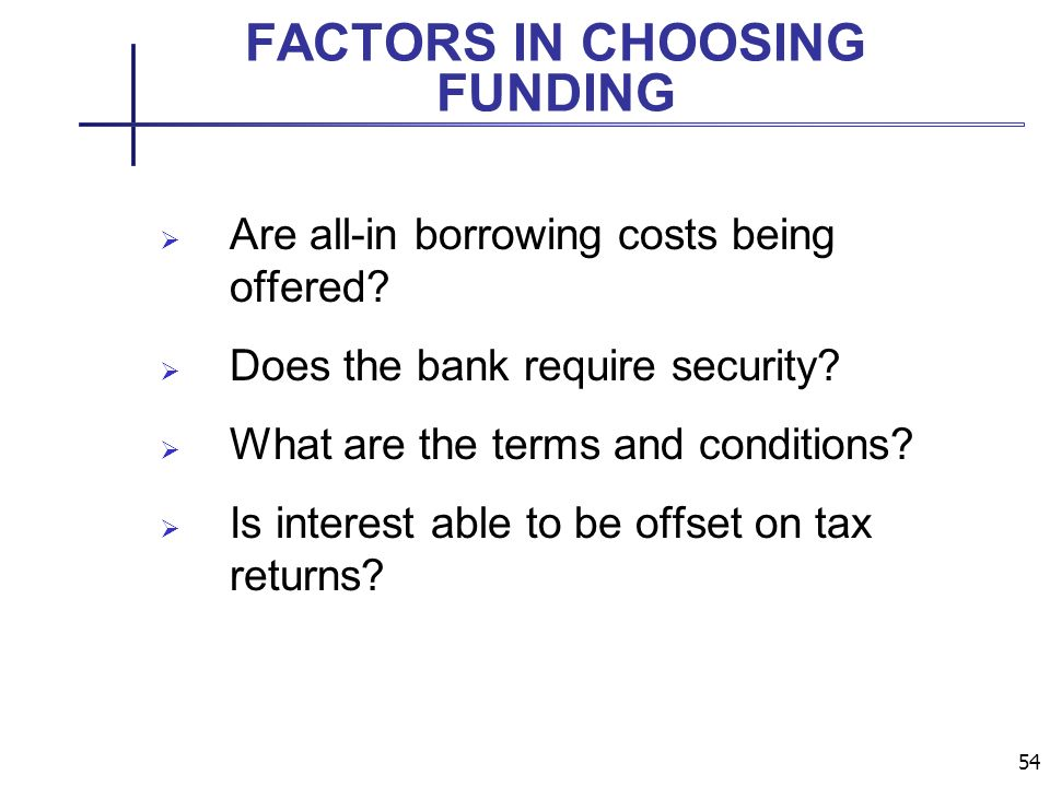 54 FACTORS IN CHOOSING FUNDING Are all-in borrowing costs being offered.