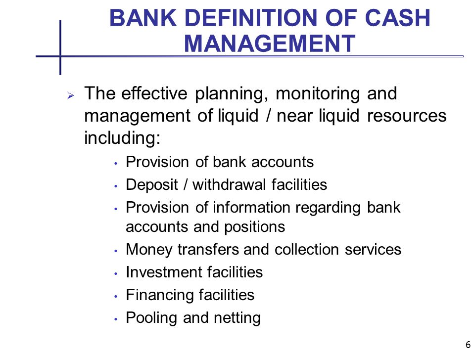6 BANK DEFINITION OF CASH MANAGEMENT The effective planning, monitoring and management of liquid / near liquid resources including: Provision of bank accounts Deposit / withdrawal facilities Provision of information regarding bank accounts and positions Money transfers and collection services Investment facilities Financing facilities Pooling and netting