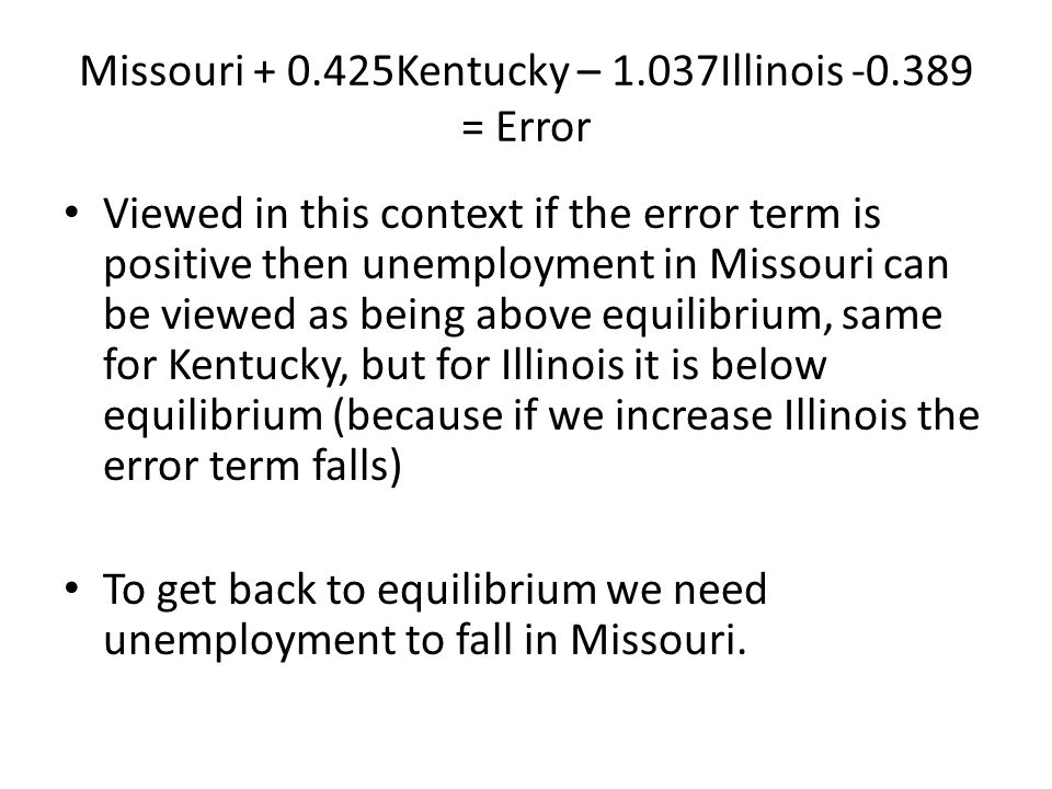Missouri + 0.425Kentucky – 1.037Illinois -0.389 = Error Viewed in this context if the error term is positive then unemployment in Missouri can be view