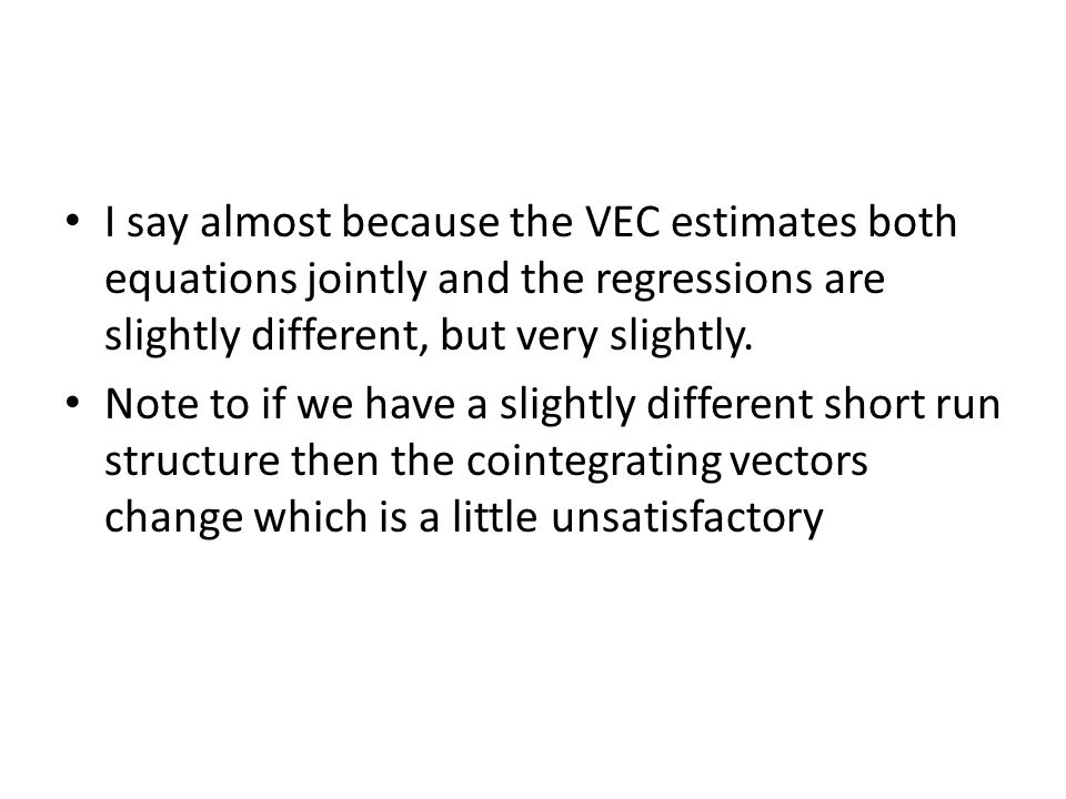 I say almost because the VEC estimates both equations jointly and the regressions are slightly different, but very slightly. Note to if we have a slig