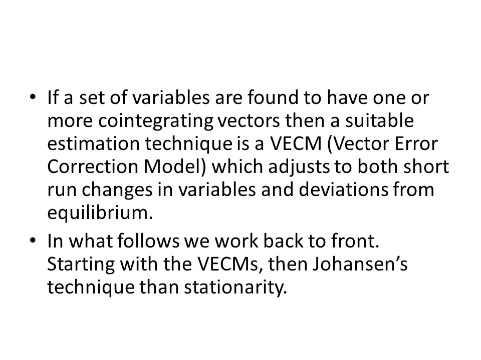 If a set of variables are found to have one or more cointegrating vectors then a suitable estimation technique is a VECM (Vector Error Correction Mode