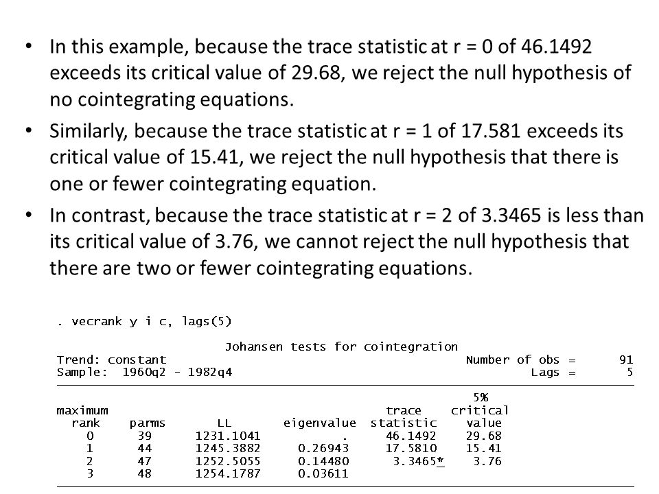 In this example, because the trace statistic at r = 0 of 46.1492 exceeds its critical value of 29.68, we reject the null hypothesis of no cointegratin