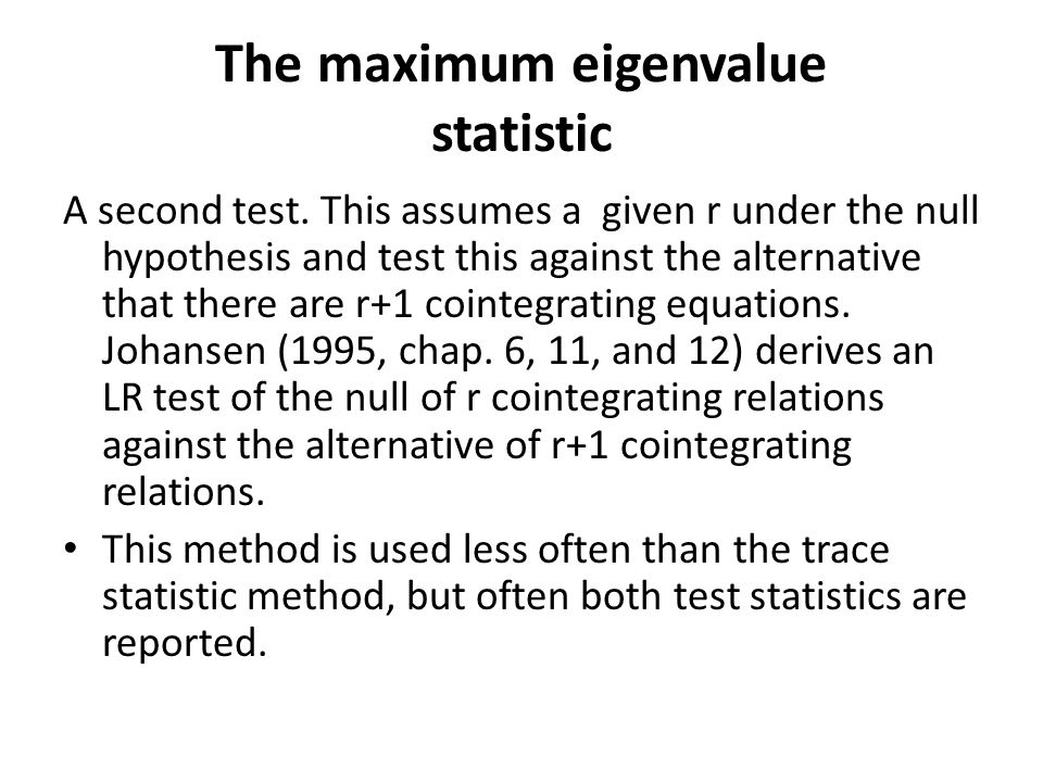 The maximum eigenvalue statistic A second test. This assumes a given r under the null hypothesis and test this against the alternative that there are