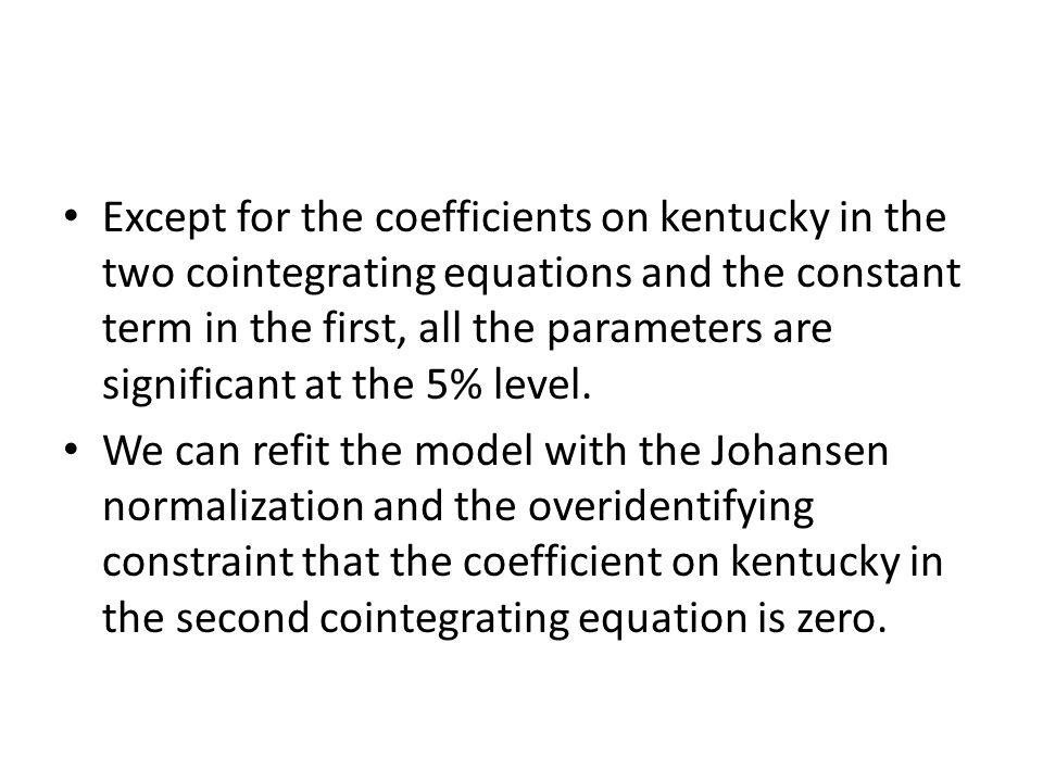 Except for the coefficients on kentucky in the two cointegrating equations and the constant term in the first, all the parameters are significant at t