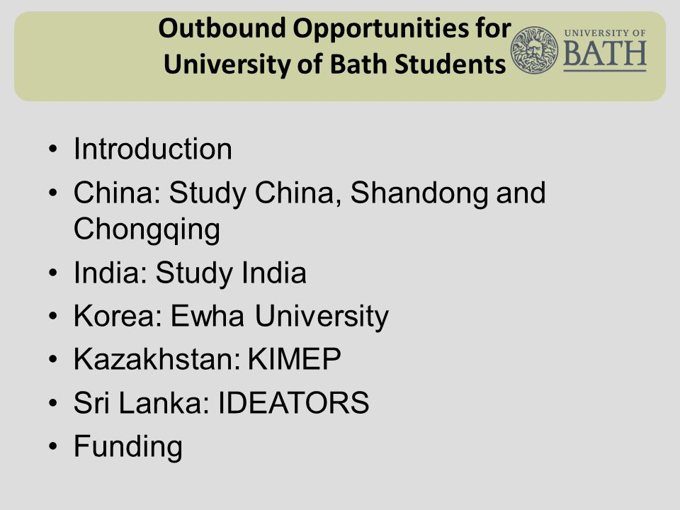 Outbound Opportunities for University of Bath Students Introduction China: Study China, Shandong and Chongqing India: Study India Korea: Ewha University Kazakhstan: KIMEP Sri Lanka: IDEATORS Funding