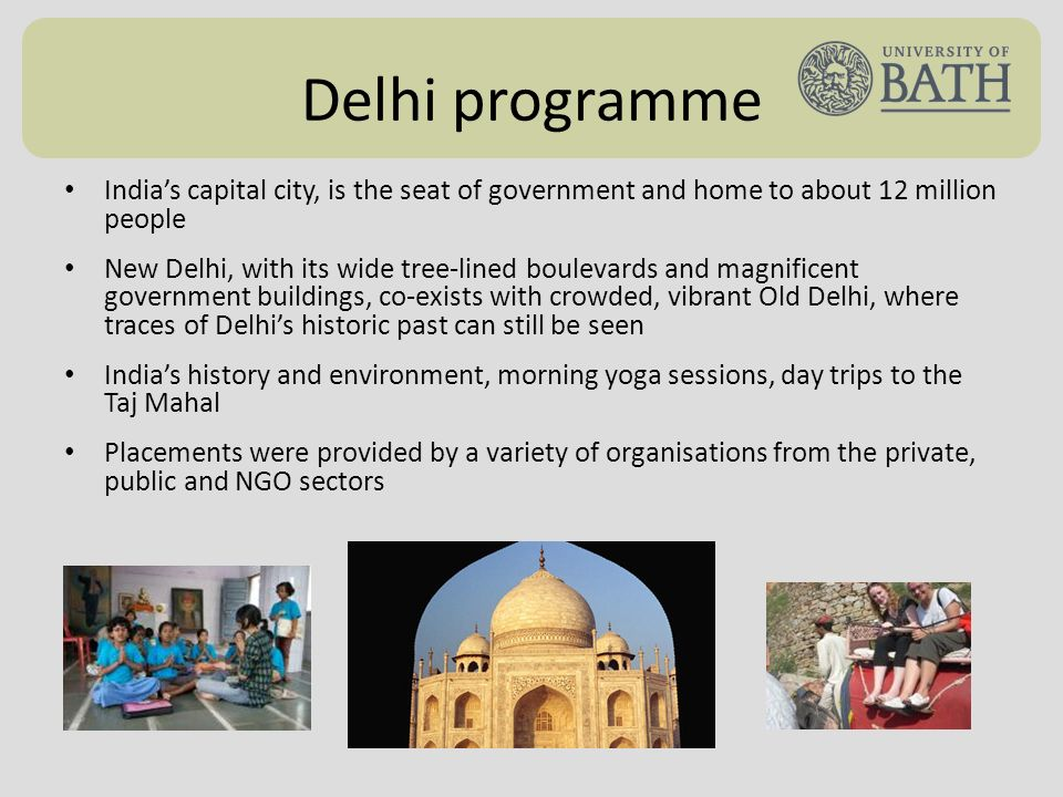 Delhi programme Indias capital city, is the seat of government and home to about 12 million people New Delhi, with its wide tree-lined boulevards and magnificent government buildings, co-exists with crowded, vibrant Old Delhi, where traces of Delhis historic past can still be seen Indias history and environment, morning yoga sessions, day trips to the Taj Mahal Placements were provided by a variety of organisations from the private, public and NGO sectors