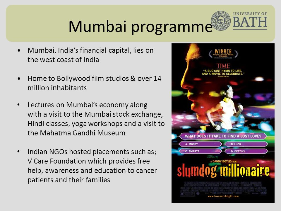 Mumbai programme Mumbai, Indias financial capital, lies on the west coast of India Home to Bollywood film studios & over 14 million inhabitants Lectures on Mumbais economy along with a visit to the Mumbai stock exchange, Hindi classes, yoga workshops and a visit to the Mahatma Gandhi Museum Indian NGOs hosted placements such as; V Care Foundation which provides free help, awareness and education to cancer patients and their families