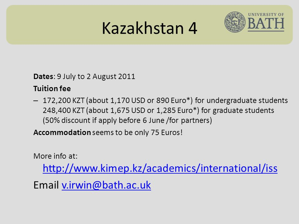 Kazakhstan 4 Dates: 9 July to 2 August 2011 Tuition fee – 172,200 KZT (about 1,170 USD or 890 Euro*) for undergraduate students 248,400 KZT (about 1,675 USD or 1,285 Euro*) for graduate students (50% discount if apply before 6 June /for partners) Accommodation seems to be only 75 Euros.