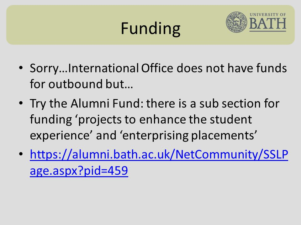 Funding Sorry…International Office does not have funds for outbound but… Try the Alumni Fund: there is a sub section for funding projects to enhance the student experience and enterprising placements https://alumni.bath.ac.uk/NetCommunity/SSLP age.aspx pid=459 https://alumni.bath.ac.uk/NetCommunity/SSLP age.aspx pid=459