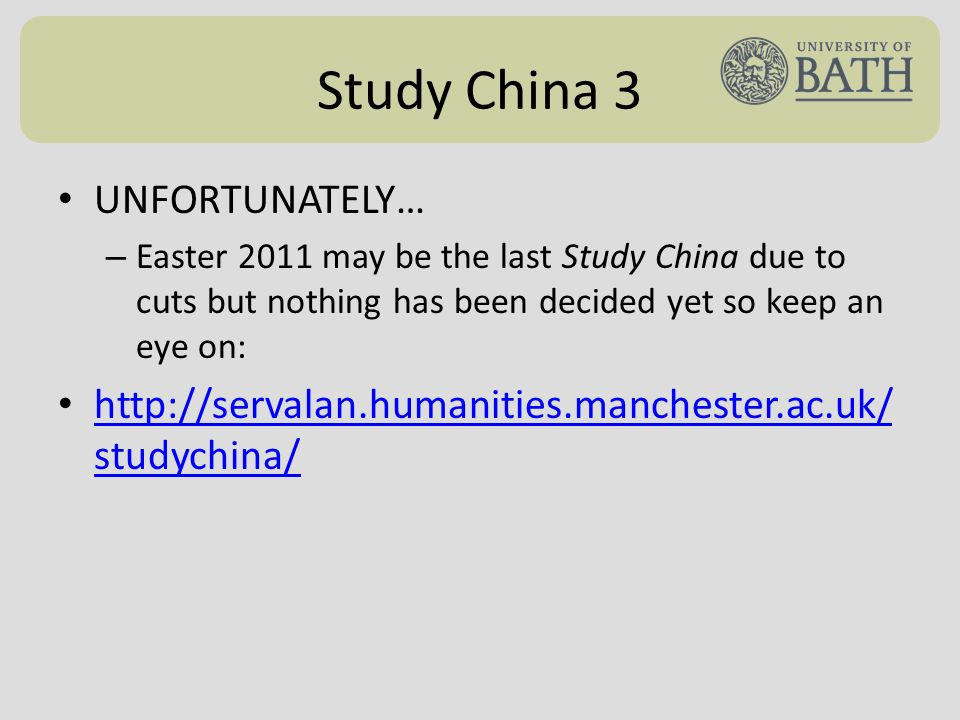 Study China 3 UNFORTUNATELY… – Easter 2011 may be the last Study China due to cuts but nothing has been decided yet so keep an eye on: http://servalan.humanities.manchester.ac.uk/ studychina/ http://servalan.humanities.manchester.ac.uk/ studychina/