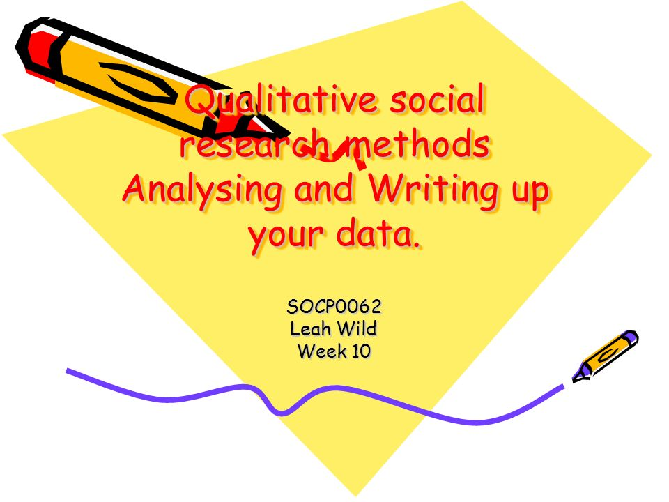 Qualitative social research methods Analysing and Writing up your data. SOCP0062 Leah Wild Week 10
