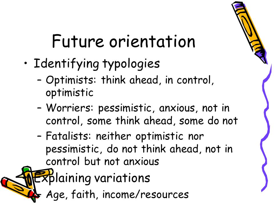 Future orientation Identifying typologies –Optimists: think ahead, in control, optimistic –Worriers: pessimistic, anxious, not in control, some think ahead, some do not –Fatalists: neither optimistic nor pessimistic, do not think ahead, not in control but not anxious Explaining variations –Age, faith, income/resources