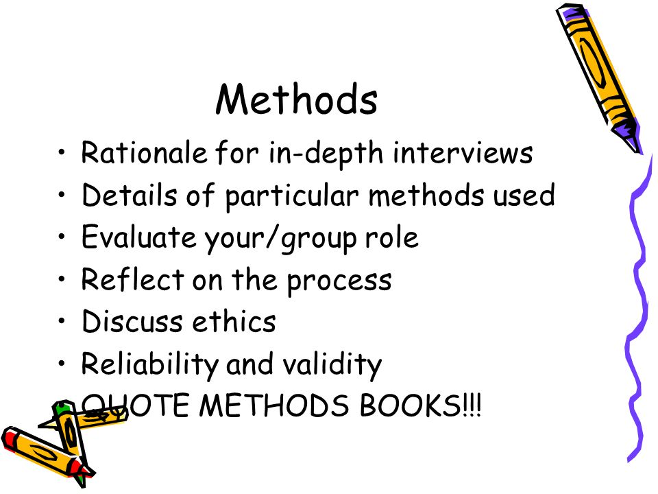 Methods Rationale for in-depth interviews Details of particular methods used Evaluate your/group role Reflect on the process Discuss ethics Reliability and validity QUOTE METHODS BOOKS!!!