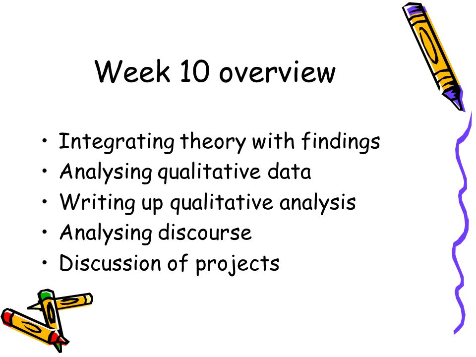 Week 10 overview Integrating theory with findings Analysing qualitative data Writing up qualitative analysis Analysing discourse Discussion of projects