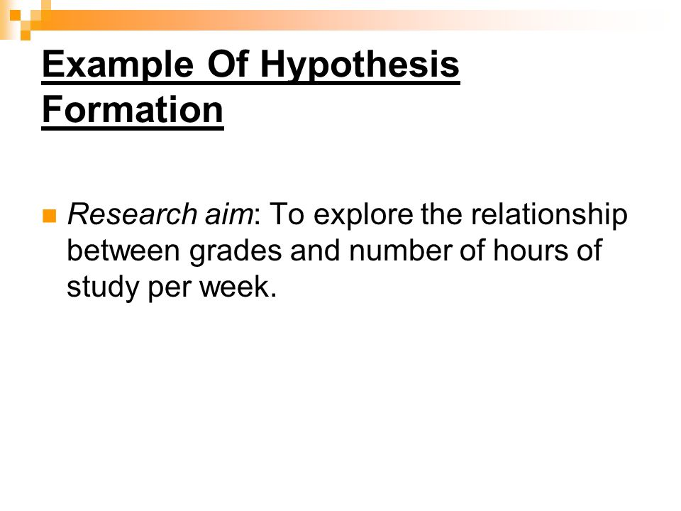 Example Of Hypothesis Formation Research aim: To explore the relationship between grades and number of hours of study per week.