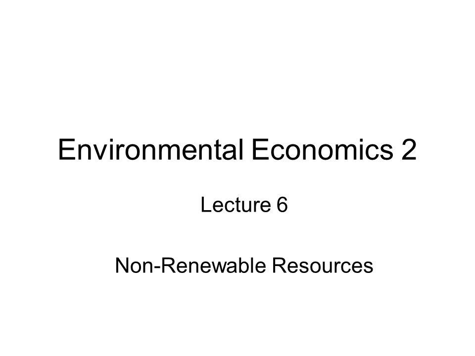 Environmental Economics 2 Lecture 6 Non-Renewable Resources
