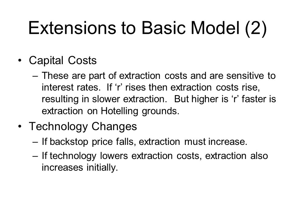 Extensions to Basic Model (2) Capital Costs –These are part of extraction costs and are sensitive to interest rates. If r rises then extraction costs