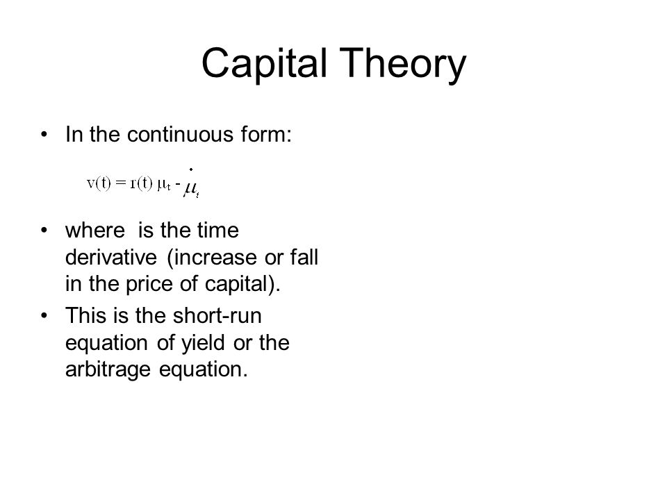 Capital Theory In the continuous form: where is the time derivative (increase or fall in the price of capital). This is the short-run equation of yiel