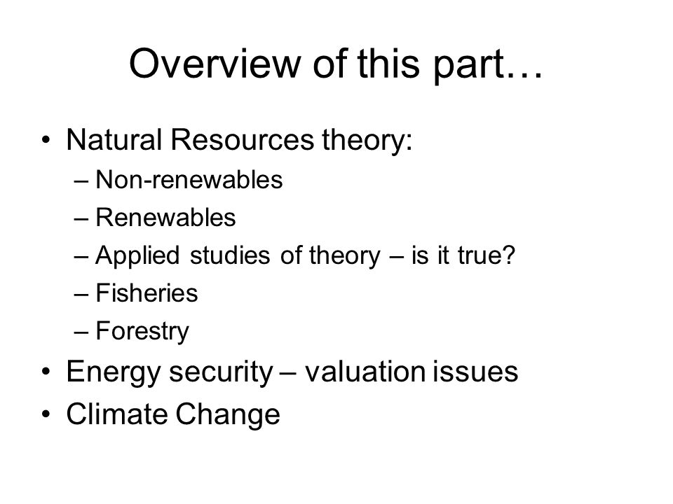 Overview of this part… Natural Resources theory: –Non-renewables –Renewables –Applied studies of theory – is it true? –Fisheries –Forestry Energy secu