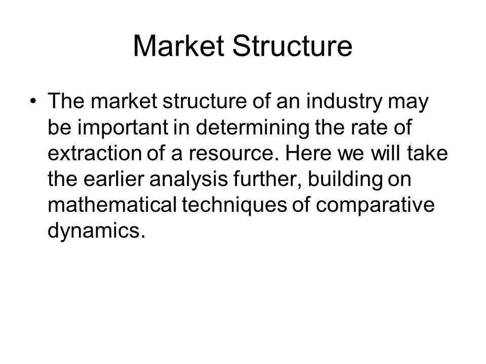 Market Structure The market structure of an industry may be important in determining the rate of extraction of a resource. Here we will take the earli