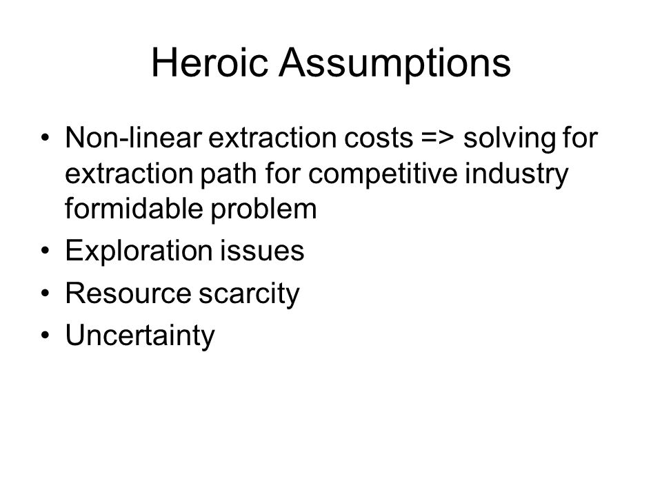 Heroic Assumptions Non-linear extraction costs => solving for extraction path for competitive industry formidable problem Exploration issues Resource