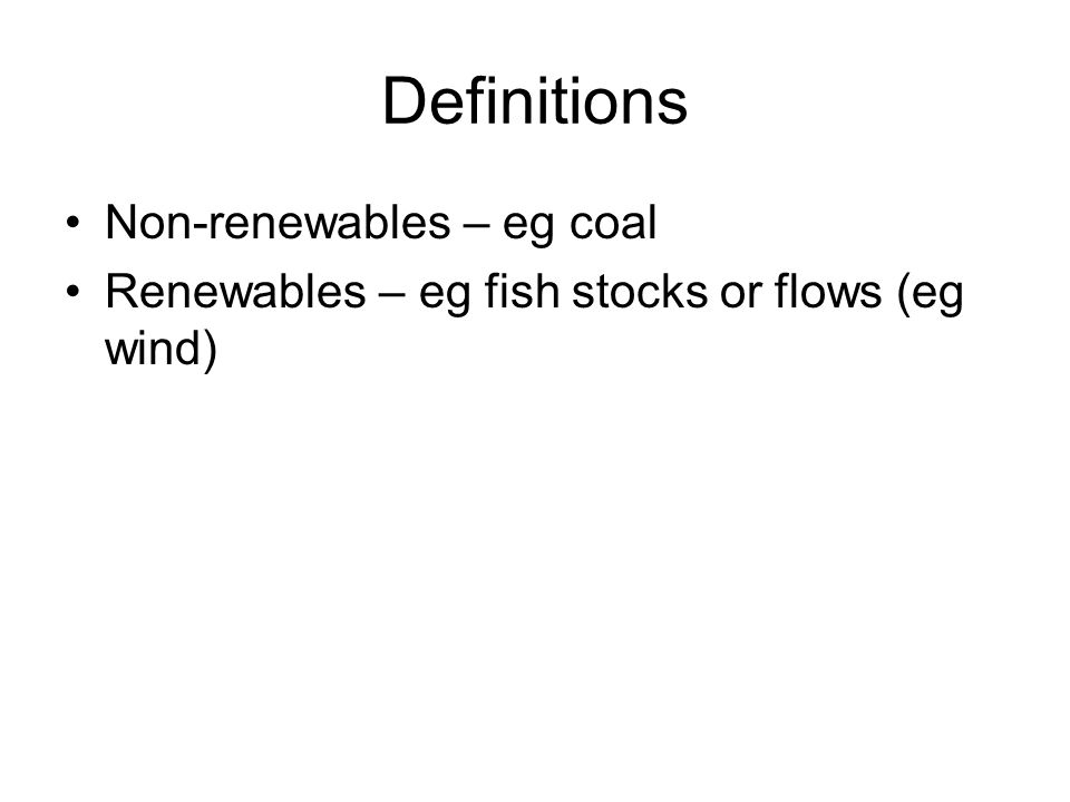 Definitions Non-renewables – eg coal Renewables – eg fish stocks or flows (eg wind)