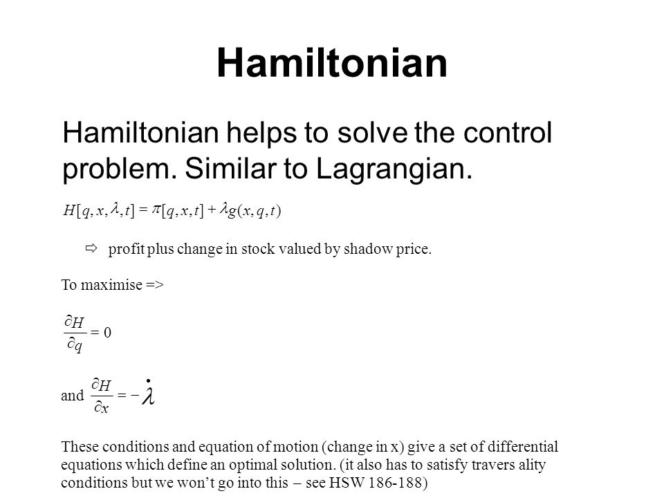 Hamiltonian ),,(],,[],,,[tqxgtxqtxqH profit plus change in stock valued by shadow price. To maximise => 0 q H and x H These conditions and equation of