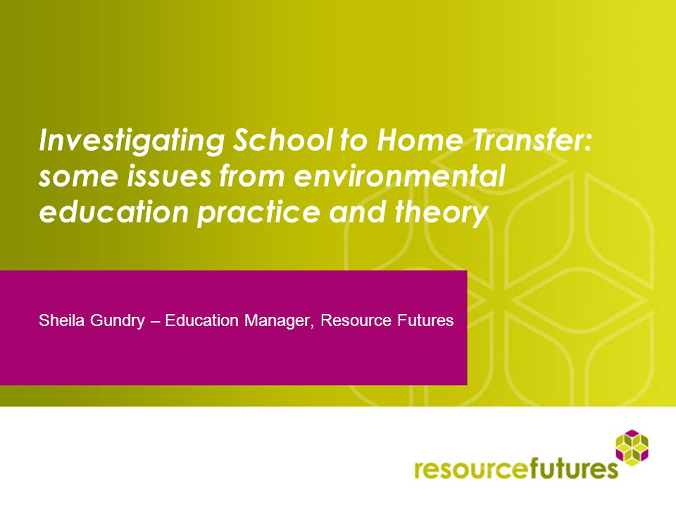 Investigating School to Home Transfer: some issues from environmental education practice and theory Sheila Gundry – Education Manager, Resource Future