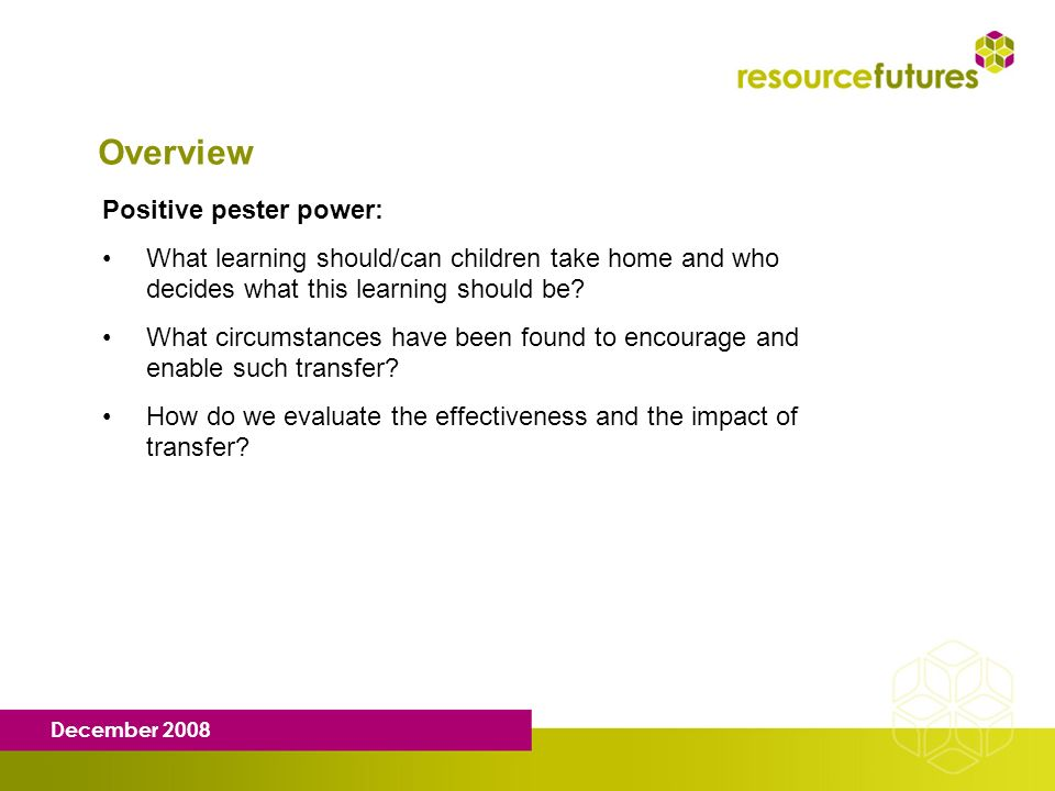 December 2008 Overview Positive pester power: What learning should/can children take home and who decides what this learning should be? What circumsta